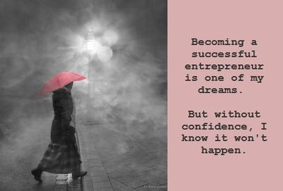 Becoming a successful entrepreneur is one of my dreams.  Confidence is needed to make it happen.