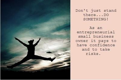 As an entrepreneurial small business owner it pays to have confidence and to take risks.  Don't just stand there...DO SOMETHING!